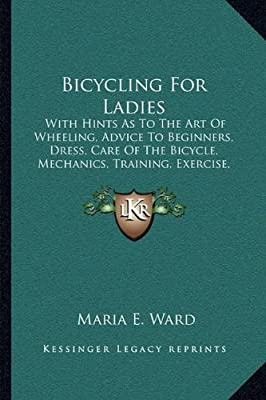 Bicycling For Ladies: With Hints As To The Art Of Wheeling, Advice To Beginners, Dress, Care Of The Bicycle, Mechanics, Training, Exercise, Etc. (1896)