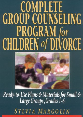 Complete Group Counseling Program for Children of Divorce: Ready-to-Use Plans & Materials for Small and Large Groups