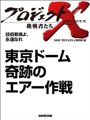 「東京ドーム 奇跡のエアー作戦」 ―技術者魂よ、永遠なれ (プロジェクトX~挑戦者たち~)
