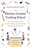 The Kitchen Counter Cooking School: How a Few Simple Lessons Transformed Nine Culinary Novices into Fearless Home Cooks By Kathleen Flinn