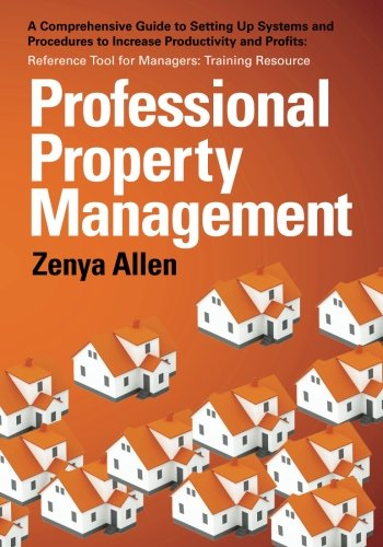 Professional Property Management: Professional Property Management: A Comprehensive Guide to setting Up Systems and Procedures to Increase ... Tool for Managers: Training Resource