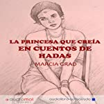La princesa que creía en cuentos de hadas [The Princess Who Believed in Fairy Tales] | Marcia Grad