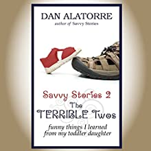 The Terrible Two's: Funny Things I Learned from My Toddler Daughter: Savvy Stories, Book 2 (       UNABRIDGED) by Dan Alatorre Narrated by Tim J. Gracey