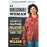 An Unreasonable Woman: A True Story of Shrimpers, Politicos, Polluters, and the Fight for Seadrift, Texas ~ Diane Wilson
