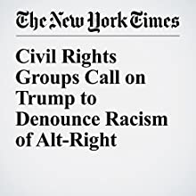 Civil Rights Groups Call on Trump to Denounce Racism of Alt-Right Other by Alan Rappeport Narrated by Kristi Burns