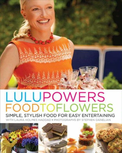 Lulu Powers Food to Flowers: Simple, Stylish Food for Easy Entertaining by Lulu Powers, Laura Holmes Haddad