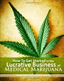 How to Get Started in the Lucrative Business of Medical Marijuana