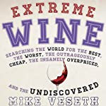 Extreme Wine: Searching the World for the Best, the Worst, the Outrageously Cheap, the Insanely Overpriced, and the Undiscovered | Mike Veseth