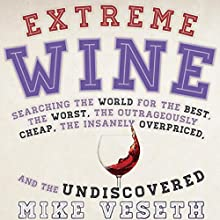Extreme Wine: Searching the World for the Best, the Worst, the Outrageously Cheap, the Insanely Overpriced, and the Undiscovered | Livre audio Auteur(s) : Mike Veseth Narrateur(s) : John Badila
