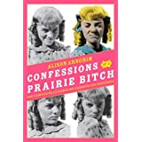 Confessions of a Prairie Bitch: How I Survived Nellie Oleson and Learned to Love Being Hated ~ Alison Arngrim