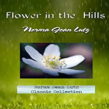 Flower in the Hills: Norma Jean Lutz Classic Collection, Volume 1 Audiobook by Norma Jean Lutz Narrated by Dorothy Deavers