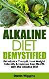 Alkaline Diet: Demystified - Rebalance Your pH, Lose Weight Naturally & Improve Your Health With The Alkaline Diet (Alkaline Recipes and Weight Loss Book 1)