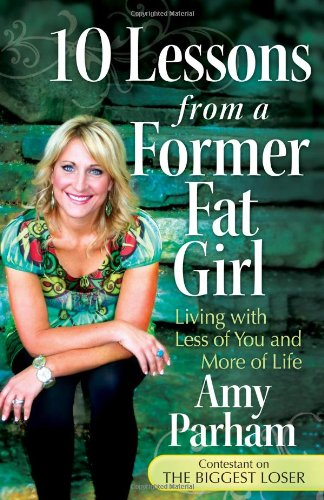 10 Lessons from a Former Fat Girl: Living with Less of You and More of Life, Amy Parham