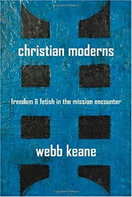 Christian Moderns: Freedom and Fetish in the Mission Encounter (The Anthropology of Christianity)