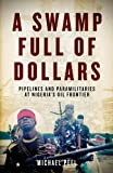 img - for A Swamp Full of Dollars: Pipelines and Paramilitaries at Nigeria's Oil Frontier book / textbook / text book