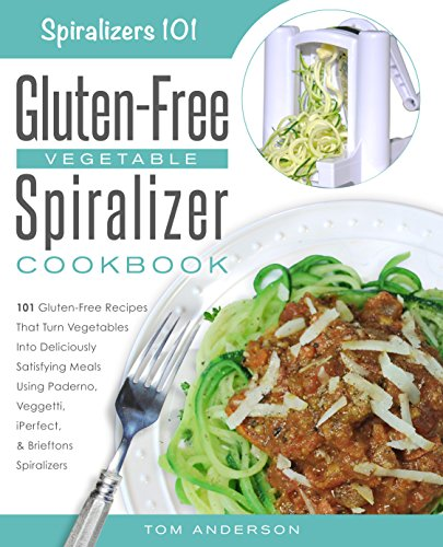 Spiralizer 101's Gluten-Free Vegetable Spiralizer Cookbook: 101 Gluten-Free Recipes That Turn Vegetables Into Deliciously Satisfying Meals Using Paderno, ... Pasta, Zucchini Spaghetti & Potato Noodles) by Tom Anderson