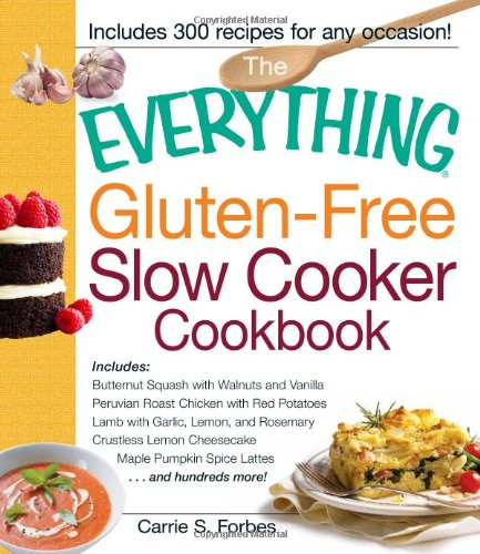The Everything Gluten-Free Slow Cooker Cookbook: Includes Butternut Squash with Walnuts and Vanilla, Peruvian Roast Chicken with Red Potatoes, Lamb. Pumpkin Spice Lattes. and hundreds more!