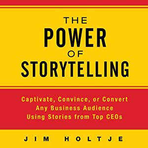 The Power of Storytelling: Captivate, Convince, or Convert Any Business Audience Using Stories from Top CEOs | [Jim Holtje]