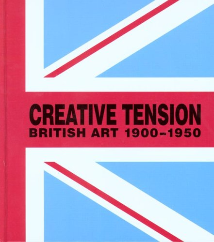 Creative Tension British Art, 1900-1950 S. Whittle Paul Holberton Publishing His