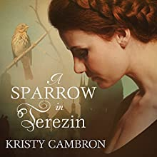 A Sparrow in Terezin: A Hidden Masterpiece, Book 2 (       UNABRIDGED) by Kristy Cambron Narrated by Carrington MacDuffie