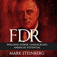 FDR: Wielding Power, Unshackling America's Potential Audiobook by Mark Steinberg Narrated by Jim D Johnston