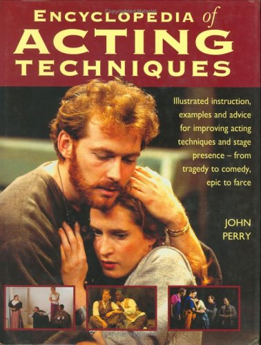 The Encyclopedia of Acting Techniques: Illustrated Instruction, Examples and Advice for Improving Acting Techniques and Stage Presence--From Tragedy to Comedy, Epic to Farce, John Perry