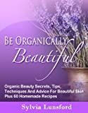Be Organically Beautiful: Organic Beauty Secrets, Tips, Techniques And Advice For Beautiful Skin Plus 60 Homemade Recipes