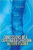 Confessions of a Caffeinated Christian (Fischer, John) (0842384340) by Fischer, John