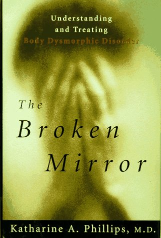 The Broken Mirror: Understanding and Treating Body Dysmorphic Disorder, Phillips,Katherine A./Phillips,Katharine A.