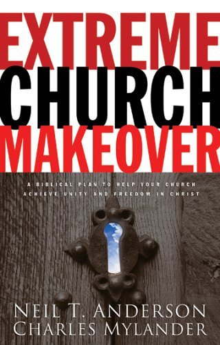 Extreme Church Makeover: A Biblical Plan to Help Your Church Achieve Unity and Freedom in Christ, Neil T. Anderson, Charles Mylander