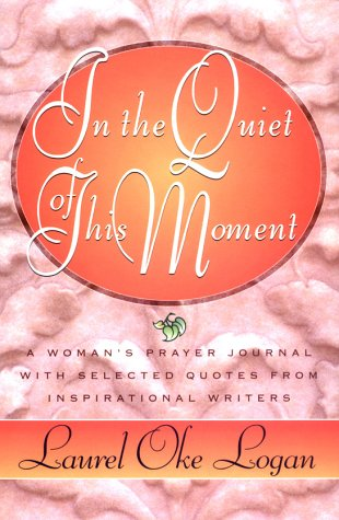 In the Quiet of This Moment: A Women's Prayer Journal With Selected Quotes from Inspirational Writers, Laurel Oke Logan