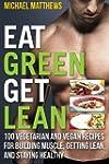 Eat Green Get Lean: 100 Vegetarian an...