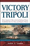 Victory in Tripoli: How Americas War with the Barbary Pirates Established the U.S. Navy and Shaped a Nation