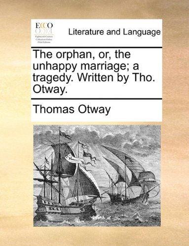 The orphan, or, the unhappy marriage; a tragedy. Written by Tho. Otway.