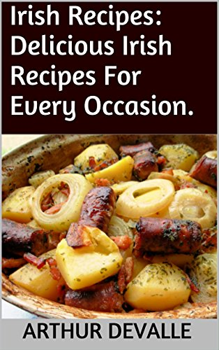 Irish Recipes: Delicious Irish Recipes For Every Occasion. by ARTHUR DEVALLE