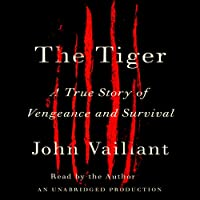 The Tiger: A True Story of Vengeance and Survival (       UNABRIDGED) by John Vaillant Narrated by John Vaillant