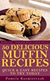 50 Delicious Muffin Recipes - Quick and Easy Recipes To Try Today (Breakfast Ideas - The Breakfast Recipes Cookbook Collection 1)