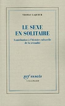 Le sexe en solitaire : Contribution� l'Histoire culturelle de la sexualit� par Laqueur