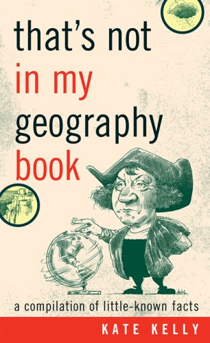 That's Not in My Geography Book: A Compilation of Little-Known Facts, KATE KELLY