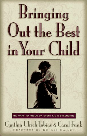 Bringing Out the Best in Your Child: 80 Ways to Focus on Every Kid's Strengths, Cynthia Ulrich Tobias, Carol Funk