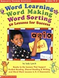 Word Learning, Word Making, Word Sorting: 50 Lessons for Success: Ready-to-Go Lessons That Support Guided Reading, Shared Reading & Writing, and Word-Work Lessons in K-2 Classrooms