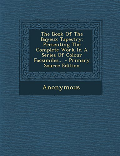 The Book Of The Bayeux Tapestry: Presenting The Complete Work In A Series Of Colour Facsimiles...