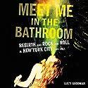 Meet Me in the Bathroom: Rebirth and Rock and Roll in New York City 2001-2011 Hörbuch von Lizzy Goodman Gesprochen von: Charlie Thurston, Nicol Zanzarella