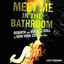 Meet Me in the Bathroom: Rebirth and Rock and Roll in New York City 2001-2011 | Livre audio Auteur(s) : Lizzy Goodman Narrateur(s) : Charlie Thurston, Nicol Zanzarella