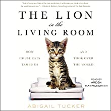 The Lion in the Living Room: How House Cats Tamed Us and Took Over the World Audiobook by Abigail Tucker Narrated by Arden Hammersmith