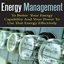 Energy Management: To Better Your Energy Capability and Your Power to Use That Energy Effectively (       UNABRIDGED) by Brad Lewthwaite Narrated by Alexander F. Lewis