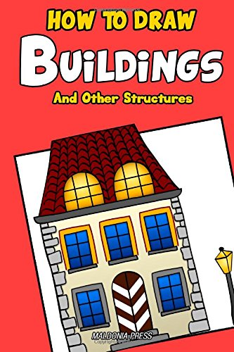 How to Draw Buildings and Other Structures: A Step by Step Guide for Drawing Castles, Cathedrals, Skyscrapers, Bridges And More