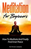 Meditation: Meditation For Beginners - How To Meditate And Finally Find Inner Peace (Meditation, Yoga, Relaxation, Third Eye, Spirituality, Mindfulness)