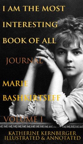 Marie Bashkirtseff - I Am the Most Interesting Book of All, Volume I: The Journal of Marie Bashkirtseff (English Edition)