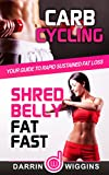 Carb Cycling: Shred Belly Fat Fast: Your Guide To Rapid Sustained Fat Loss (Health Wealth & Happiness Book 8)